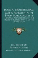 Louis A. Frothingham, Late a Representative from Massachusetts: Memorial Addresses Held in the House of Representatives of the United States: Book by U S House of Representatives