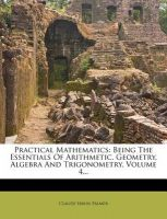Practical Mathematics: Being the Essentials of Arithmetic, Geometry, Algebra and Trigonometry, Volume 4...: Book by Claude Irwin Palmer