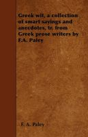 Greek Wit, a Collection of Smart Sayings and Anecdotes, Tr. from Greek Prose Writers by F.A. Paley: Book by F. A. Paley