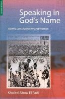 Speaking in God's Name: Islamic Law, Authority and Women:Book by Author-Khaled Abou El Fadl