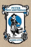 Peter of New Amsterdam: A Story of Old New York: Book by James Otis