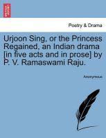 Urjoon Sing, or the Princess Regained, an Indian Drama [In Five Acts and in Prose] by P. V. Ramaswami Raju.: Book by Anonymous
