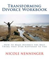 Transforming Divorce Workbook: How to Make Divorce the Best Thing That Ever Happened to You: Book by Nicole Nenninger
