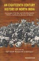 An Eighteenth Century History of North India: An Account of the Rise & Fall of the Rohilla Chiefs in Janbhasha by Rustam Ali Bijnori: Book by Iqtidar Husain Siddiqui