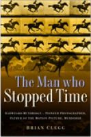 The Man Who Stopped Time: Eadweard Muybridge - Pioneer Photographer, Father of the Motion Picture, Murderer:Book by Author-Brian Clegg