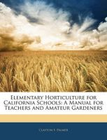 Elementary Horticulture for California Schools: A Manual for Teachers and Amateur Gardeners: Book by Clayton F. Palmer
