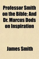 Professor Smith on the Bible; And Dr. Marcus Dods on Inspiration: Book by Colonel James Smith (University of Queensland, U.S. Air Force Academy)