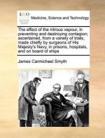 The Effect of the Nitrous Vapour, in Preventing and Destroying Contagion; Ascertained, from a Variety of Trials, Made Chiefly by Surgeons of His Majesty's Navy, in Prisons, Hospitals, and on Board of Ships: Book by James Carmichael Smyth