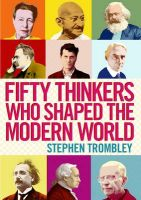 Fifty Thinkers Who Shaped The Modern World: Book by Stephen Trombley