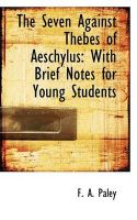 The Seven Against Thebes of Aeschylus: With Brief Notes for Young Students: Book by F. A. Paley