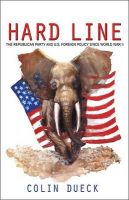 Hard Line: The Republican Party and U.S. Foreign Policy Since World War II: Book by Colin Dueck