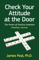 Check Your Attitude at the Door: The Power of Positive Intention: Book by James Peal Phd