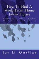 How to Find a Work-From-Home Job in 7 Days: A Practical Guide to Finding the Perfect Home-Based Jobs: Book by Joy D Gurtiza