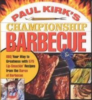 Paul Kirk's Championship Barbecue: BBQ Your Way to Greatness with 575 Lip-Smackin' Recipes from the Baron of Barbecue: Book by Paul Kirk