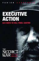 Executive Action: 638 Ways to Kill Fidel Castro: Book by Fabian Escalante