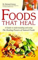 Foods That Heal: Unlocking the Remarkable Secrets of Eating Right for Health, Vitality and Longevity: Book by Bernard Jensen