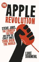 The Apple Revolution: Steve Jobs, the Counterculture and How the Crazy Ones Took Over the World:Book by Author-Luke Dormehl