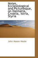 Notes, Ecclesiological and Picturesque, on Dalmatia, Croatia, Istria, Styria: Book by John Mason Neale