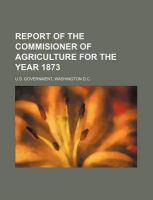 Report of the Commisioner of Agriculture for the Year 1873: Book by Washington D C U S Government