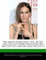 The Movie Franchises, Vol. 36: Sex and the City Series Including Sex and the City and Sex and the City 2: Book by Dakota Stevens
