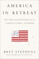 America in Retreat: The New Isolationism and the Coming Global Disorder: Book by Bret Stephens