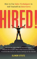 Hired!: How to Use Sales Techniques to Sell Yourself on Interviews: Book by Elinor Stutz