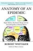 Anatomy of an Epidemic: Magic Bullets, Psychiatric Drugs, and the Astonishing Rise of Mental Illness in America: Book by Robert Whitaker