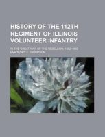 History of the 112th Regiment of Illinois Volunteer Infantry; In the Great War of the Rebellion. 1862-1865: Book by Bradford F Thompson