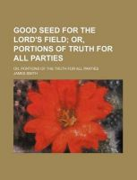 Good Seed for the Lord's Field; Or, Portions of Truth for All Parties. Or, Portions of the Truth for All Parties: Book by Colonel James Smith (University of Queensland, U.S. Air Force Academy)