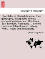 The States of Central America; Their Geography, Topography, Climate ..., Comprising Chapters on Honduras, San Salvador, Nicaragua ... and the Honduras Inter-Oceanic Railway. with ... Maps and Illustrations.: Book by Ephraim George Squier