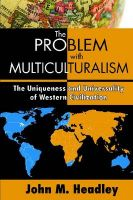 The Problem with Multiculturalism: The Uniqueness and Universality of Western Civiliation: Book by John M. Headley