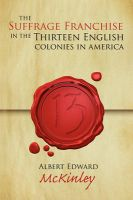 The Suffrage Franchise in the Thirteen English Colonies in America: Book by Albert Edward McKinley