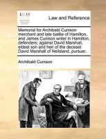 Memorial for Archibald Cunison Merchant and Late Baillie of Hamilton, and James Cunison Writer in Hamilton, Defenders; Against David Marshall, Eldest Son and Heir of the Deceast David Marshall of Neilsland, Pursuer.: Book by Archibald Cunison