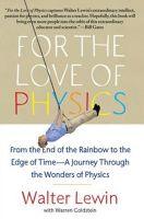 For the Love of Physics: From the End of the Rainbow to the Edge of Time - a Journey Through the Wonders of Physics: Book by Walter H.G. Lewin