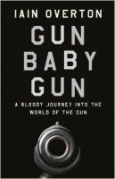 Gun Baby Gun: A Bloody Journey into the World of the Gun