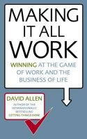 Making it All Work: Winning at the Game of Work and the Business of Life: Book by David Allen