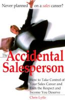 Accidental Salesperson: How to Take Control of Your Sales Career and Earn the Respect and Income You Deserve: Book by Chris Lytle