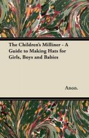 The Children's Milliner - A Guide to Making Hats for Girls, Boys and Babies: Book by Anon.