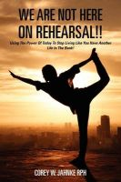 We Are Not Here on Rehearsal!!: Using the Power of Today to Stop Living Like You Have Another Life in the Bank!: Book by Corey W Jahnke Rph