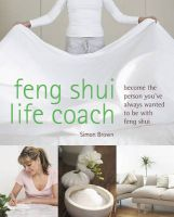 Feng Shui Life Coach: Become the Person You've Always Wanted to be with Feng Shui: Book by Simon G. Brown