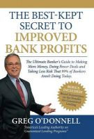 The Best-Kept Secret to Improved Bank Profits: The Ultimate Banker's Guide to Making More Money, Doing Fewer Deals and Taking Less Risk That 99% of Bankers Aren't Doing Today: Book by Greg O'Donnell