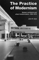 The Practice of Modernism: Modern Architects and Urban Transformation, 1954-1972: Book by John R. Gold