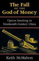 The Fall of the God of Money: Opium Smoking in Nineteenth-century China: Book by Keith McMahon