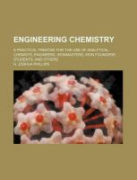 Engineering Chemistry; A Practical Treatise for the Use of Analytical Chemists, Engineers, Ironmasters, Iron Founders, Students, and Others: Book by H Joshua Phillips