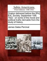Oration Delivered Before the [Phi] B.K. Society, September 10th, 1822: On Some of the Moral and Political Truths Derivable from the Study of History.: Book by James Gates Percival