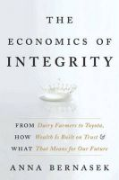 The Economics of Integrity: From Dairy Farmers to Toyota, How Wealth is Built on Trust and What That Means for Our Future: Book by Anna Bernasek