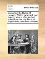 Memoirs of the Queen of Hungary. Written by Herself, and Found in Vienna After She Had Retired from That City. Done Into English from the Antwerp Edition.: Book by Multiple Contributors