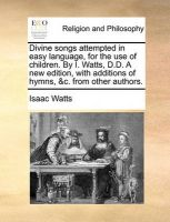 Divine Songs Attempted in Easy Language, for the Use of Children. by I. Watts, D.D. a New Edition, with Additions of Hymns, &C. from Other Authors.: Book by Isaac Watts