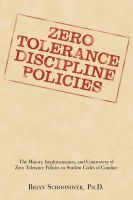 Zero Tolerance Discipline Policies: The History, Implementation, and Controversy of Zero Tolerance Policies in Student Codes of Conduct: Book by Brian Schoonover, PhD