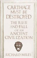Carthage Must be Destroyed: The Rise and Fall of an Ancient Civilization:Book by Author-Richard Miles